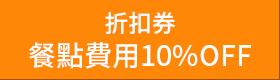 > 折扣券: 餐點費用10%OFF